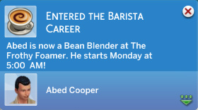 Entered the Barista Career: Abed is now a Bean Blender at The Frothy Foamer. He starts Monday at 5:00AM!